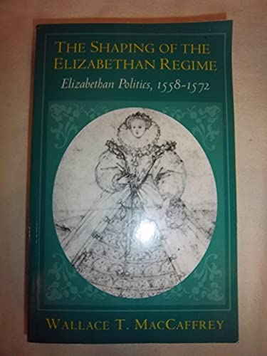 THE SHAPING OF THE ELIZABETHAN REGIME: ELIZABETHAN POLITICS 1558-1572; THE SHAPING OF THE ...