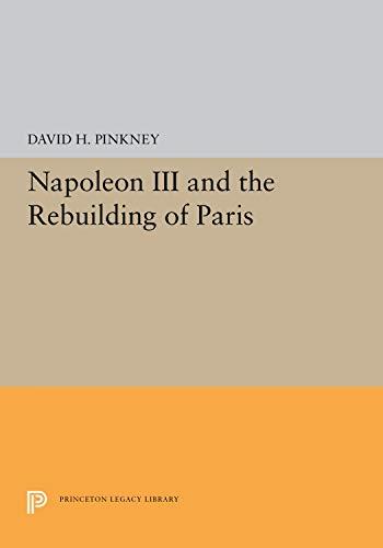 Napoleon III and the Rebuilding of Paris (Princeton paperbacks, 273): David H. Pinkney