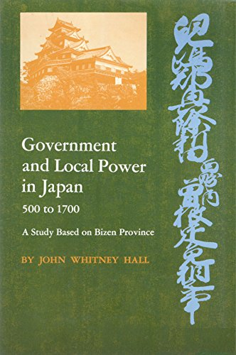 Government and Local Power in Japan, 500-1700: A Study Based on the Bizen Province: Hall, John W.
