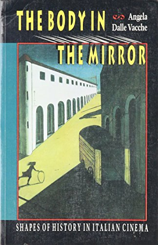 THE BODY IN THE MIRROR. SHAPES OF HISTORY IN ITALIAN CINEMA [PAPERBACK]
