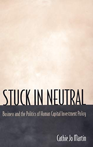 Stuck in Neutral : Business and the Politics of Human Capital Investment Policy: Martin, Cathie Jo