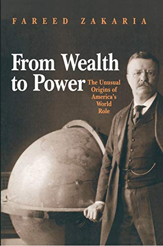 From Wealth to Power: The Unusual Origins of America's World Role: Zakaria, Fareed