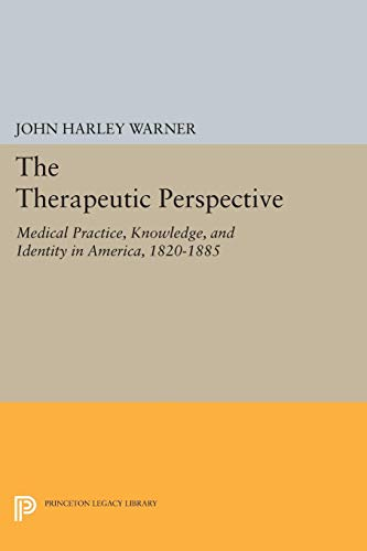 The Therapeutic Perspective: Medical Practice, Knowledge, and Identity in America, 1820-1885: ...