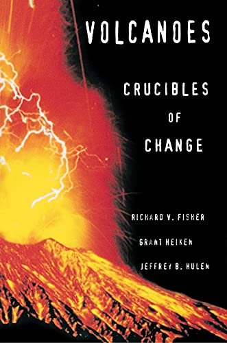 Volcanoes: Crucibles of Change: Fisher, Richard V.; Heiken, Grant; Hulen, Jeffrey