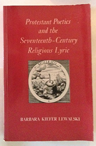 Protestant Poetics and the Seventeenth-Century Religious Lyric (Princeton Legacy Library): Lewalski...