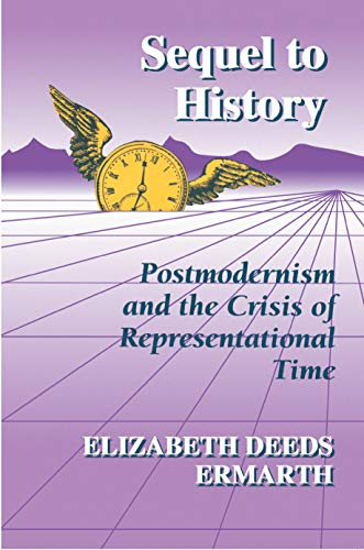 Sequel to History: Postmodernism and the Crisis of Representational Time: Elizabeth Deeds Ermarth