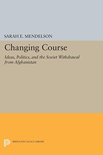 9780691016771: Changing Course: Ideas, Politics, and the Soviet Withdrawal from Afghanistan (Princeton Legacy Library)
