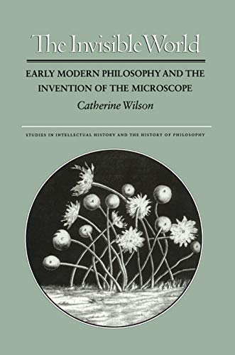 The Invisible World: Early Modern Philosophy and the Invention of the Microscope (Studies in Intellectual History and the History of Philosophy) - Wilson, Catherine