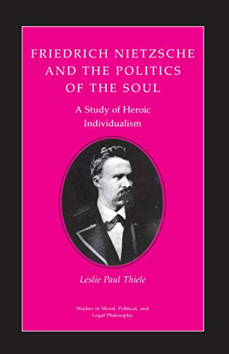 Friedrich Nietzsche and the Politics of the Soul A Study of Heroic Individualism: Leslie Paul ...