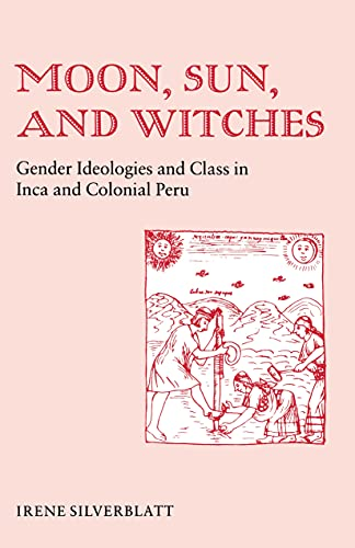 Moon, Sun, And Witches. Gender Ideologies and Class in Inca and Colonial Peru. - Silverblatt, Irene