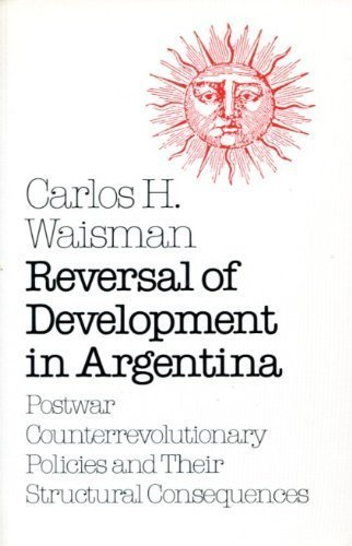Reversal of Development in Argentina: Postwar Counterrevolutionary Policies and Their Structural ...