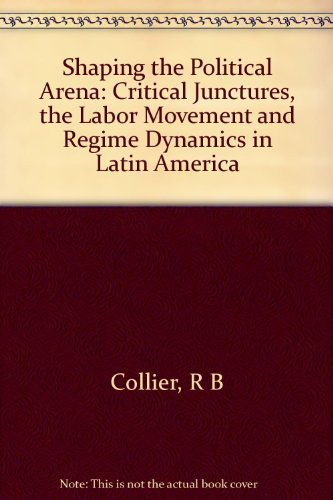 9780691023137: Shaping the Political Arena: Critical Junctures, the Labor Movement, and Regime Dynamics in Latin America