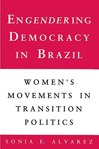 Engendering Democracy in Brazil: Womens Movements in Transition Politics: Sonia E. Alvarez