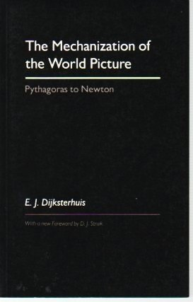 The Mechanization of the World Picture: Pythagoras to Newton: Dijksterhuis, E. J.