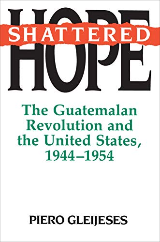 Shattered Hope: The Guatemalan Revolution and the: Gleijeses, Piero