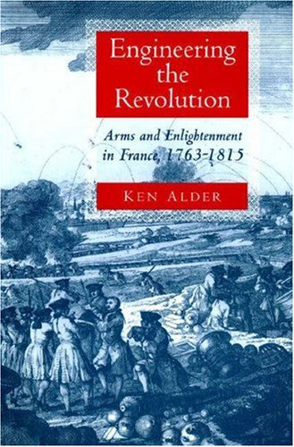 Engineering the Revolution: Arms and Enlightenment in France, 1763-1815: Alder, Ken