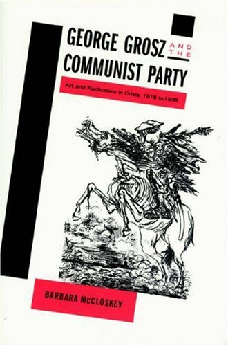 George Grosz and the Communist Party: Art and Radicalism in Crisis, 1918-1936: McCloskey, Barbara