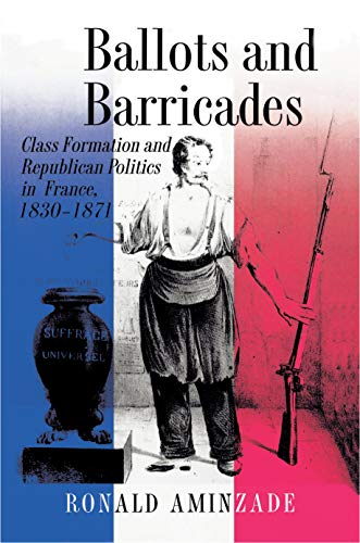 Ballots and Barricades: Class Formation and Republican Politics in France, 1830-1871 (Paperback): ...