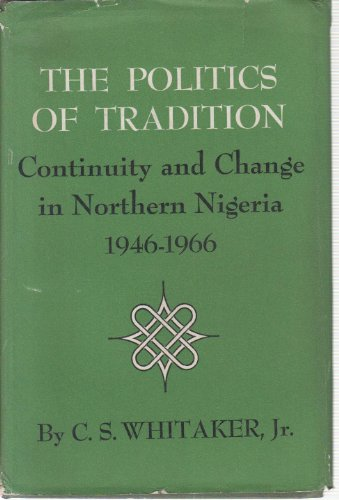 The Politics of Tradition Continuity and Change in Northern Nigeria 1946- 1966