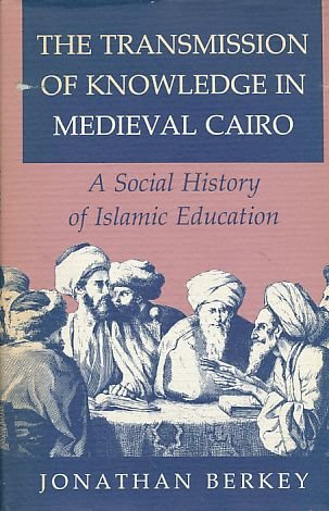 The Transmission of Knowledge in Medieval Cairo. A Social History of Islamic Education: BERKEY, ...