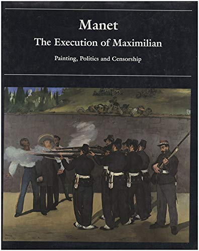 Manet: The Execution of Maximilian : Painting, Politics and Censorship (0691032092) by Wilson-Bareau, Juliet