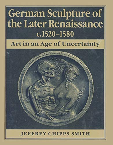 German Sculpture of the Later Renaissance c. 1520-1580: Art in an Age of Uncertainty.
