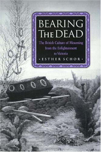 Bearing the Dead: The British Culture of Mourning from the Enlightenment to Victoria: Schor, Esther