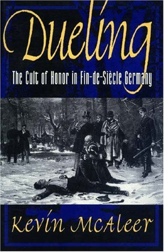 Dueling; The Cult of Honor in Fin-de-Siecle Germany: Kevin McAleer