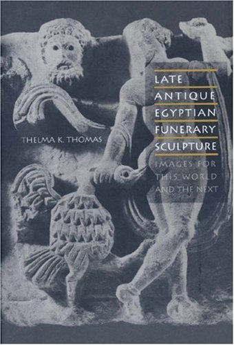 Late Antique Egyptian Funerary Sculpture: Images for This World and the Next: Thelma K. Thomas