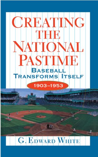 Creating the National Pastime Baseball Transforms Itself 1903-1953: White, G. Edward
