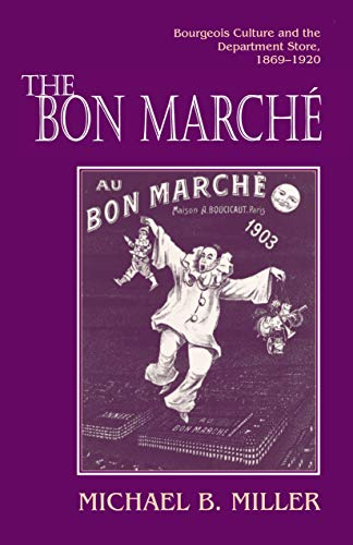 The Bon Marche Bourgeois Culture and the Department Store, 1869-1920: Michael B. Miller