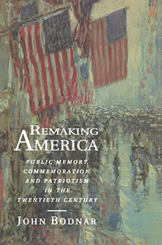 9780691034959: Remaking America: Public Memory, Commemoration, and Patriotism in the Twentieth Century