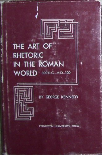 The Art of Rhetoric in the Roman World: A History of Rhetoric (His A history of rhetoric): Kennedy,...