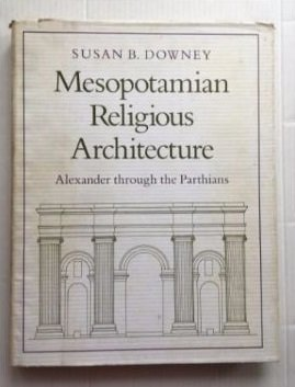 MESOPOTAMIAN RELIGIOUS ARCHITECTURE: ALEXANDER THROUGH THE PARTHIANS: Downey, Susan B.