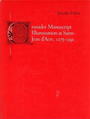 Crusader Manuscript Illumination at Saint-Jean d'Acre, 1275-1291: Folda, Jaroslav