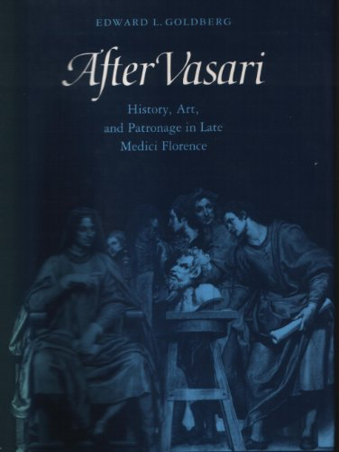 After Vasari: History, Art, and Patronage in Late Medici Florence: Goldberg, Edward L.