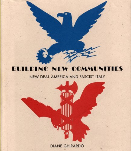 Building New Communities: New Deal America and Fascist Italy: Ghirardo, Diane Yvonne