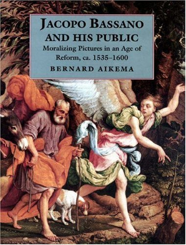 Jacopo Bassano and His Public: Moralizing Pictures in an Age of Reform, ca. 1535-1600: Aikema, ...
