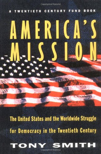 America's Mission: The United States and the Worldwide Struggle for Democracy in the Twentieth Century - Smith, T.
