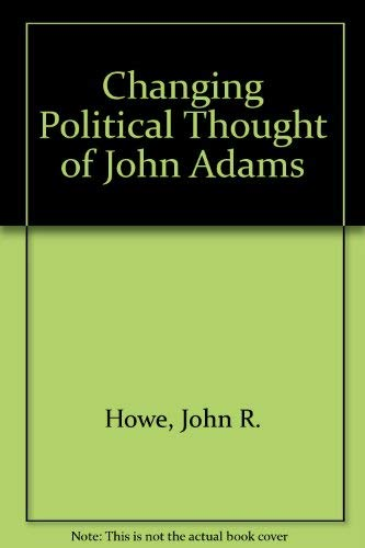 CHANGING POLITICAL THOUGHT OF JOHN ADAMS: Howe, John R.