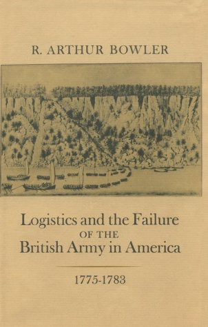 Logistics and the Failure of the British Army in America 1775-1783: Bowler, R. Arthur