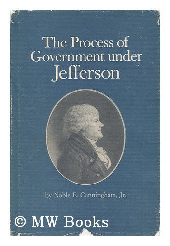 The Process of Government under Jefferson: Cunningham, Noble E.
