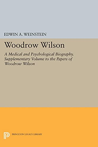 Woodrow Wilson: A Medical and Psychological Biography. Supplementary Volume to The Papers of Wood...