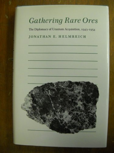 GATHERING RARE ORES. The Diplomacy Of Uranium Acquisition 1943-1954.: Helmreich, Jonathan.