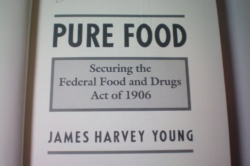 9780691047638: Pure Food: Securing the Federal Food and Drugs Act of 1906 (Princeton Legacy Library)