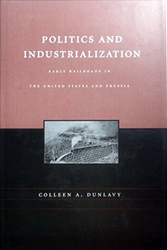 Politics and Industrialization: Early Railroads in the United State and Prussia: Dunlavy, Colleen A...