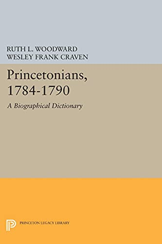 Princetonians, 1784-1790 : A Biographical Dictionary: Woodward, Ruth L.; Craven, Wesley F.; Looney,...
