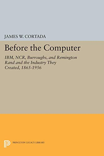9780691048079: Before the Computer: IBM, NCR, Burroughs, and Remington Rand and the Industry They Created, 1865-1956 (Princeton Legacy Library)