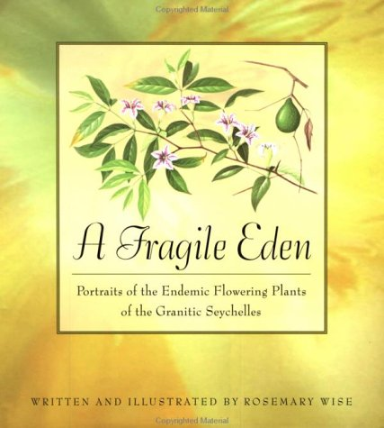 FRAGILE EDEN : PORTRAITS OF THE ENDEMIC FLOWERING PLANTS OF THE GRANITIC SEYCHELLES: Wise, Rosemary