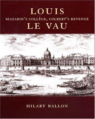 Louis Le Vau: Mazarin's College, Colbert's Revenge. (0691048959) by Hilary Ballon